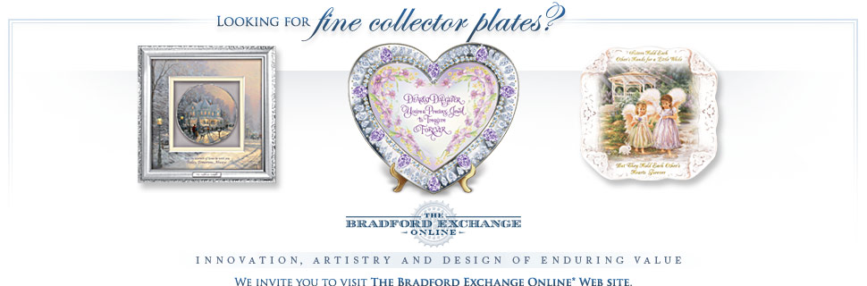 Looking for fine collector plates? We invite you to visit The Bradford Exchange Online Web site.
