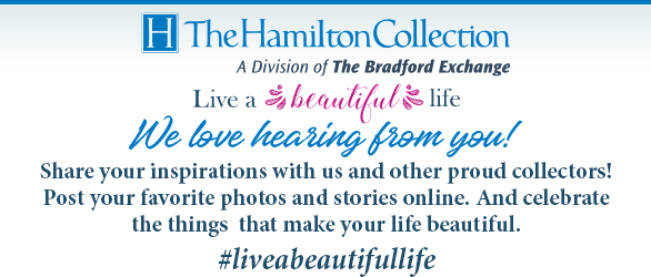 The Hamilton Collection - Live a Beautiful Life | We love hearing from you! Share your inspirations with us and other proud collectors! Post your favorite photos and stories online. And celebrate the things that make your life beautiful. #liveabeautifullife